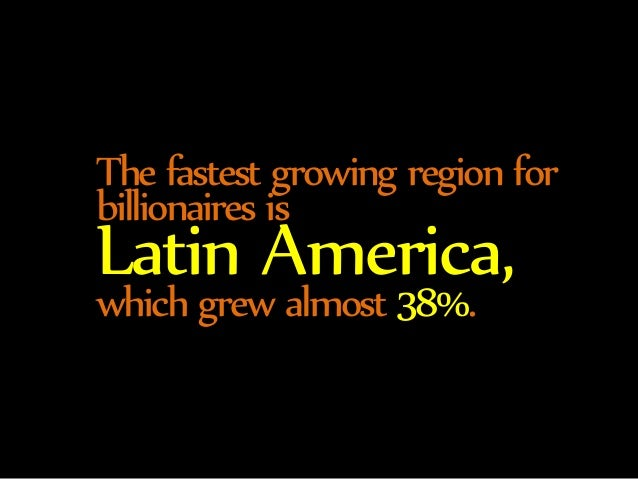 The fastest growing region for  billionaires is Latin America,  which grew almost 38%.