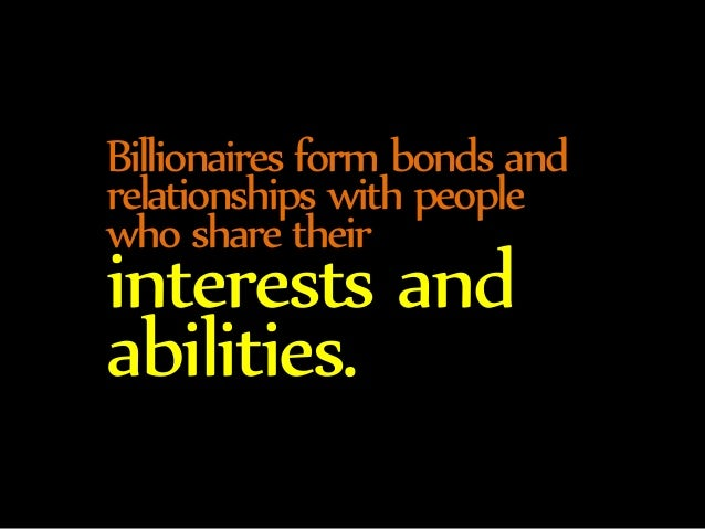 Billionaires form bonds and  relationships with people  who share their interests and  abilities.