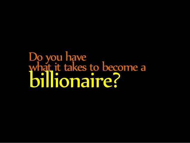 Do you have  what it takes to become a billionaire?