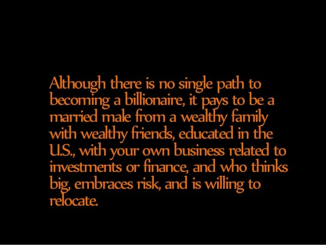 Although there is no single path to  becoming a billionaire, it pays to be a  married male from a wealthy family  with wea...