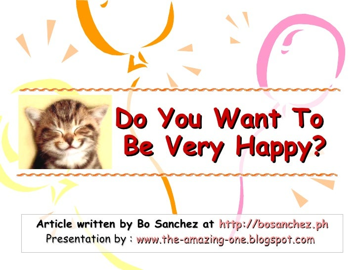 Do You Want To  Be Very Happy? Article written by Bo Sanchez at  http://bosanchez.ph Presentation by :  www.the-amazing-on...
