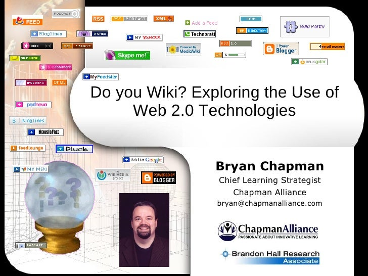 Do you Wiki? Exploring the Use of Web 2.0 Technologies Bryan Chapman Chief Learning Strategist Chapman Alliance [email_add...