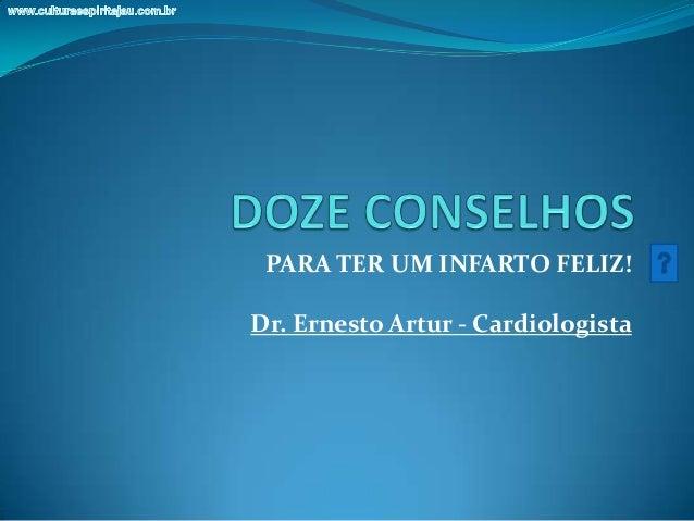 PARA TER UM INFARTO FELIZ!Dr. Ernesto Artur - Cardiologista