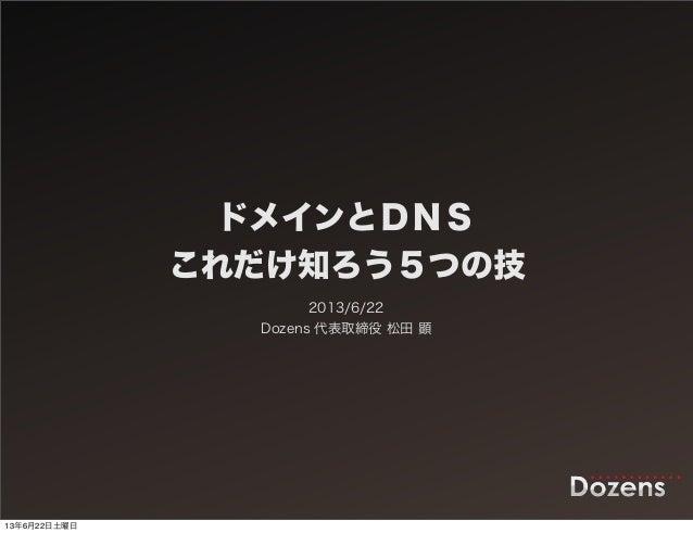ドメインとDNSこれだけ知ろう5つの技2013/6/22Dozens 代表取締役 松田 顕13年6月22日土曜日