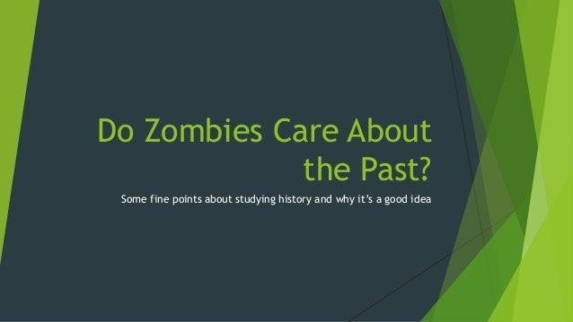 Do Zombies Care About the Past? Some fine points about studying history and why it's a good idea