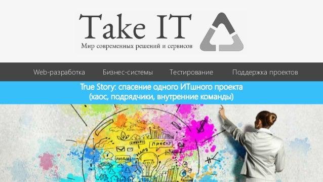 Web-разработка Бизнес-системы Тестирование Поддержка проектов True Story: спасение одного ИТшного проекта (хаос, подрядчик...