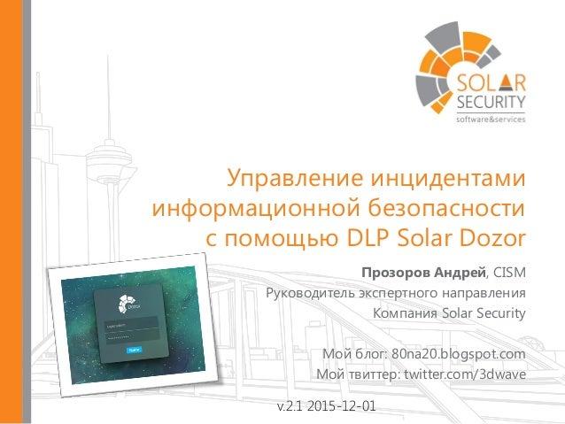 Прозоров Андрей, CISM Руководитель экспертного направления Компания Solar Security Мой блог: 80na20.blogspot.com Мой твитт...
