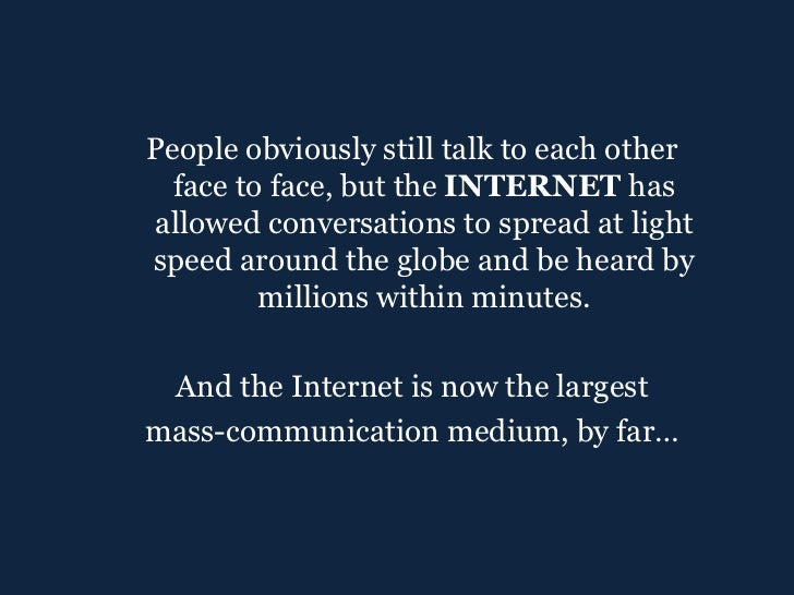 <ul><ul><li>People obviously still talk to each other face to face, but the  INTERNET  has allowed conversations to spread...