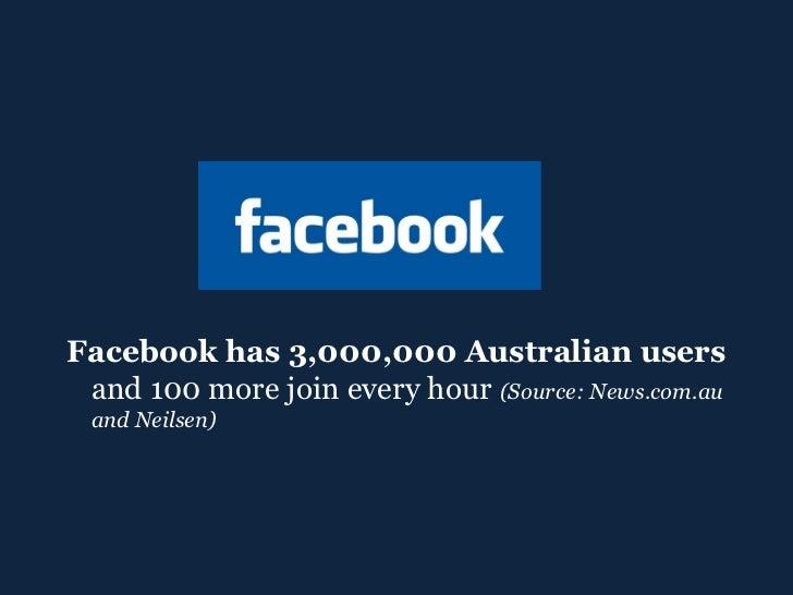 <ul><ul><li>Facebook has 3,000,000 Australian users  and 100 more join every hour  (Source: News.com.au and Neilsen) </li>...