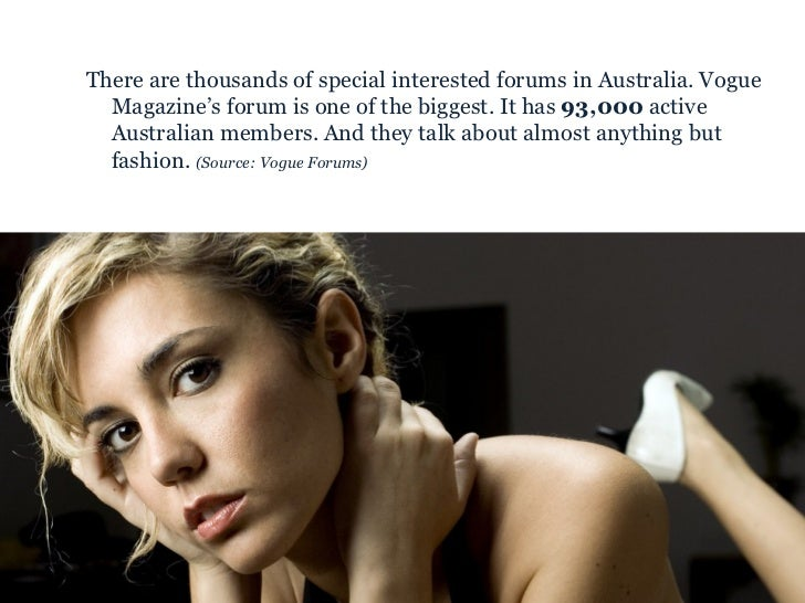 <ul><ul><li>There are thousands of special interested forums in Australia. Vogue Magazine's forum is one of the biggest. I...