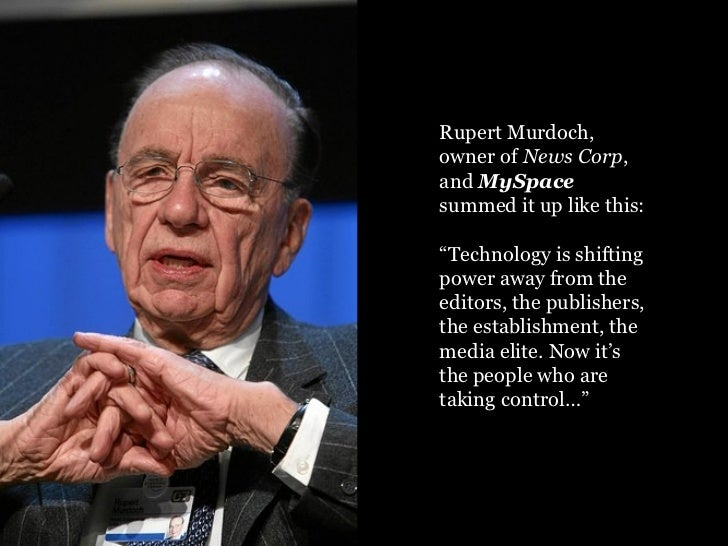 """Rupert Murdoch, owner of  News Corp , and  MySpace  summed it up like this: """" Technology is shifting power away from the e..."""