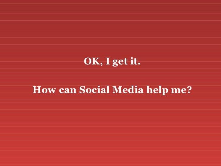 <ul><li>OK, I get it. </li></ul><ul><li>How can Social Media help me? </li></ul>