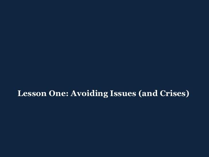 <ul><ul><li>Lesson One: Avoiding Issues (and Crises) </li></ul></ul>