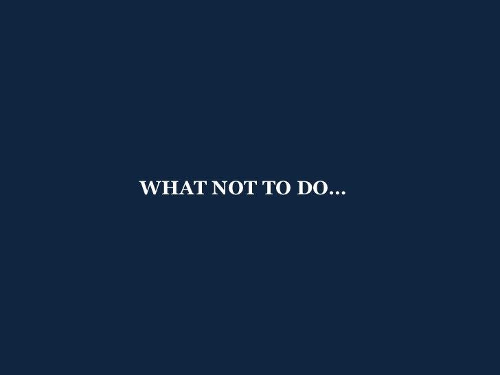 <ul><ul><li>WHAT NOT TO DO… </li></ul></ul>