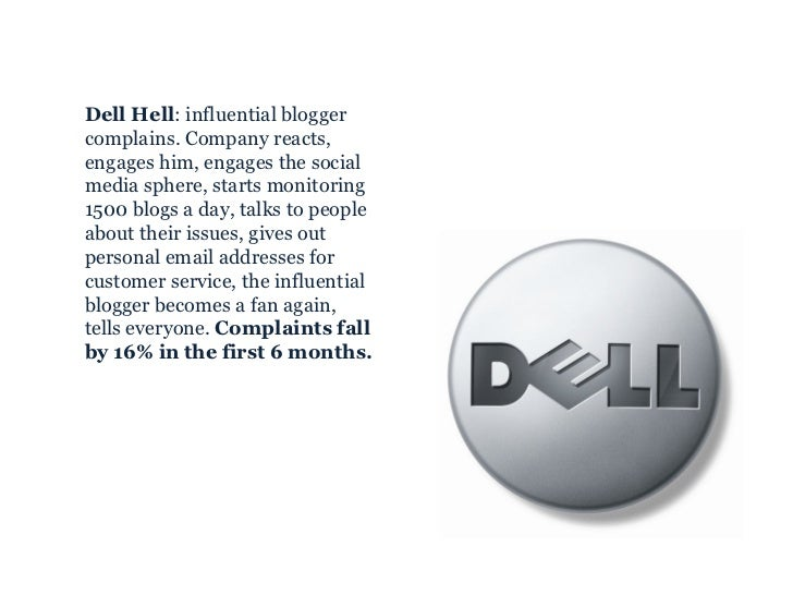 <ul><ul><li>Dell Hell : influential blogger complains. Company reacts, engages him, engages the social media sphere, start...