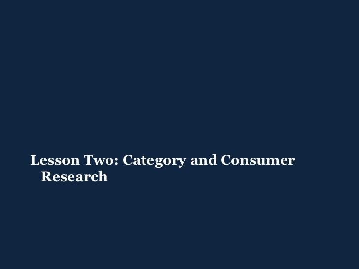 <ul><ul><li>Lesson Two: Category and Consumer Research </li></ul></ul>