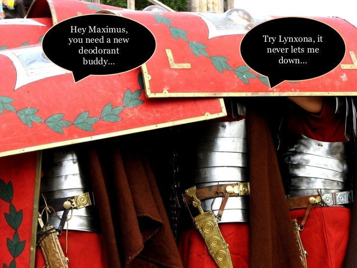 Hey Maximus, you need a new deodorant buddy… Try Lynxona, it never lets me down…