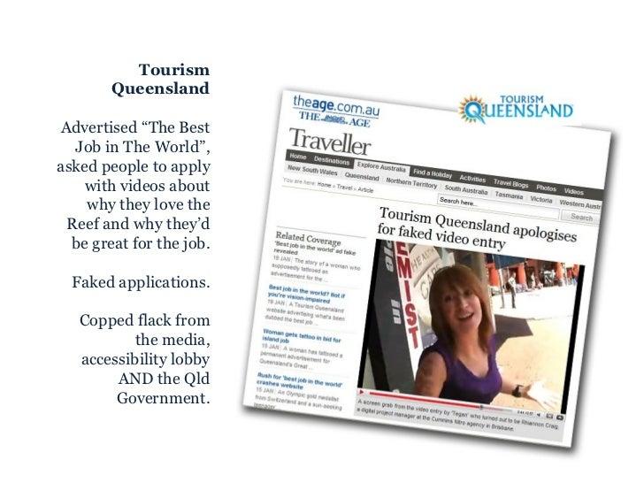"<ul><ul><li>Tourism Queensland </li></ul></ul><ul><ul><li>Advertised ""The Best Job in The World"", asked people to apply wi..."
