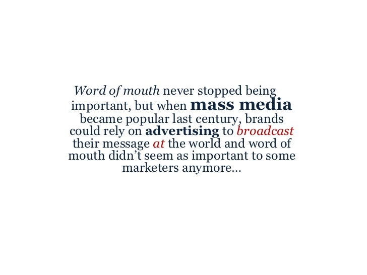 <ul><li>Word of mouth  never stopped being important, but when  mass media  became popular last century, brands could rely...