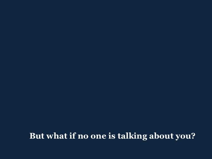 <ul><ul><li>But what if no one is talking about you? </li></ul></ul>
