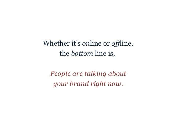 <ul><li>Whether it's  on line or  off line, </li></ul><ul><li>the  bottom  line is,  </li></ul><ul><li>People are talking ...