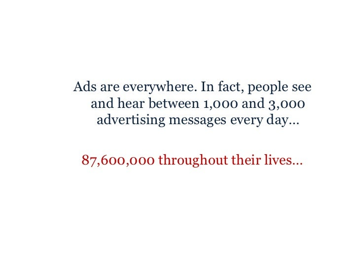 <ul><ul><li>Ads are everywhere. In fact, people see and hear between 1,000 and 3,000 advertising messages every day… </li>...