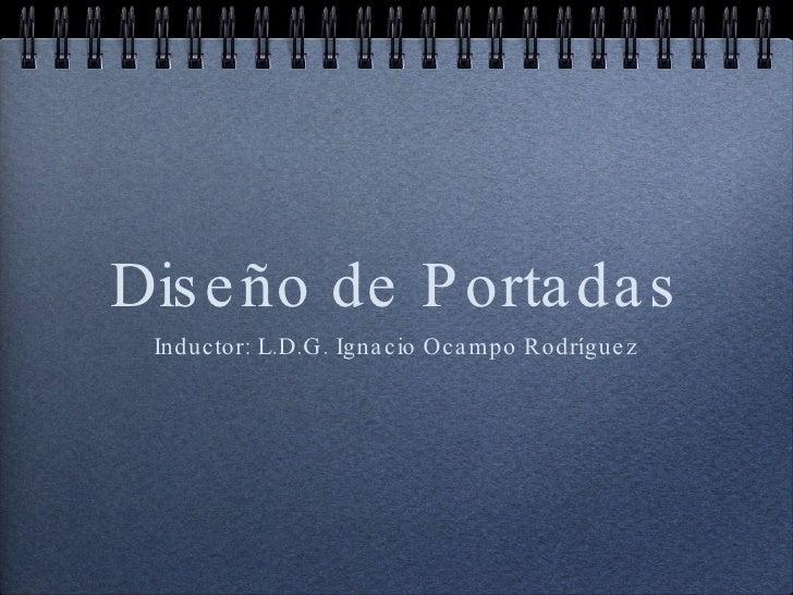 Diseño de Portadas <ul><li>Inductor: L.D.G. Ignacio Ocampo Rodríguez </li></ul>