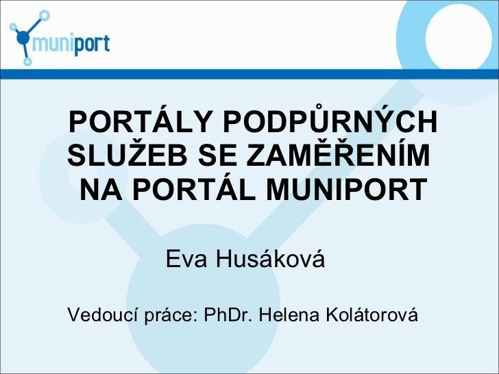 PORTÁLY PODPŮRNÝCH SLUŽEB SE ZAMĚŘENÍM  NA PORTÁL MUNIPORT Eva Husáková Vedoucí práce: PhDr. Helena Kolátorová