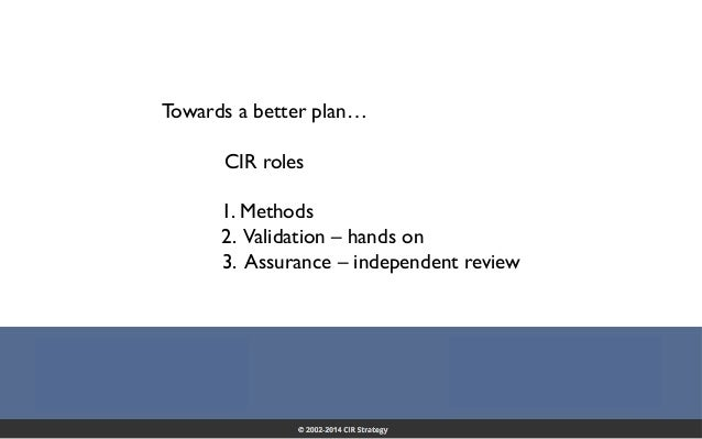 Confidential 21 Towards a better plan… CIR roles 1. Methods 2. Validation – hands on 3. Assurance – independent review