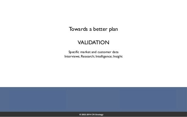 Confidential 38 Towards a better plan VALIDATION Specific market and customer data Interviews; Research; Intelligence; Insig...
