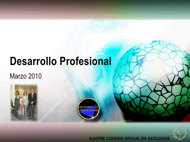 Desarrollo Profesional Marzo 2010 ILUSTRE COLEGIO OFICIAL DE GEÓLOGOS