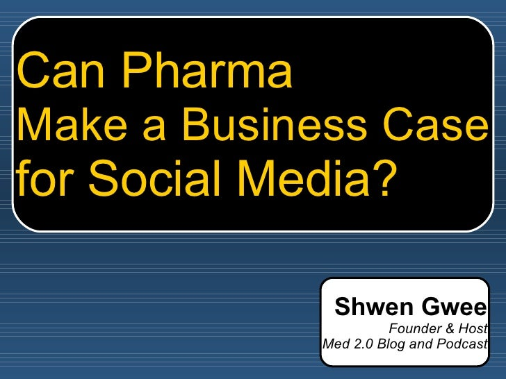 Can Pharma Make a Business Case for Social Media? Shwen Gwee Founder & Host Med 2.0 Blog and Podcast