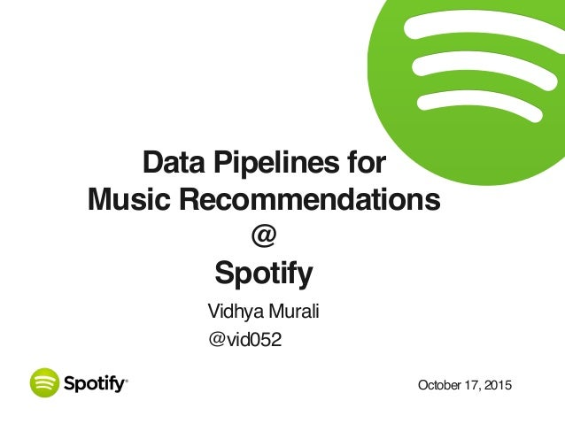 October 17, 2015 Data Pipelines for Music Recommendations @ Spotify Vidhya Murali @vid052