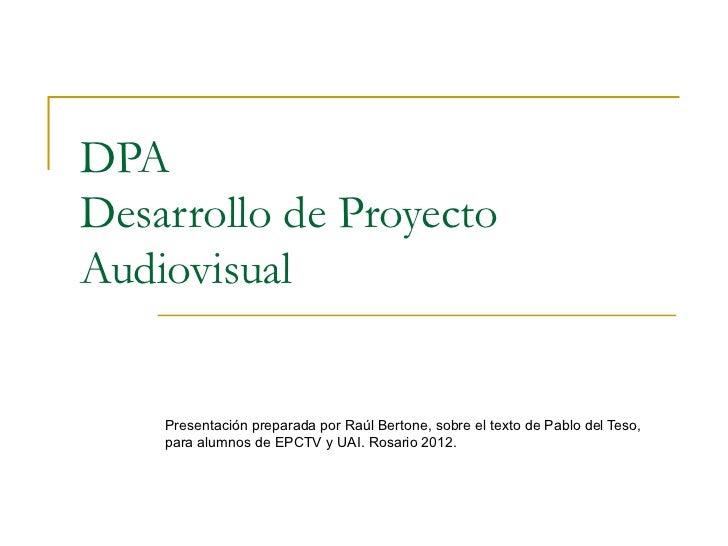 DPADesarrollo de ProyectoAudiovisual    Presentación preparada por Raúl Bertone, sobre el texto de Pablo del Teso,    para...