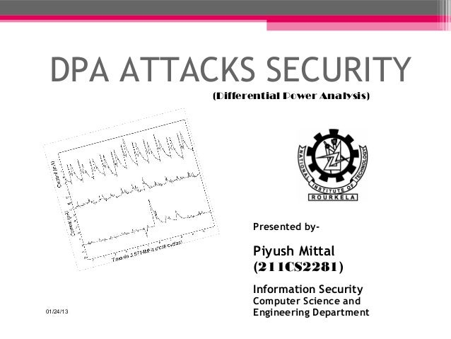 DPA ATTACKS SECURITY           (Differential Power Analysis)                  Presented by-                  Piyush Mittal...