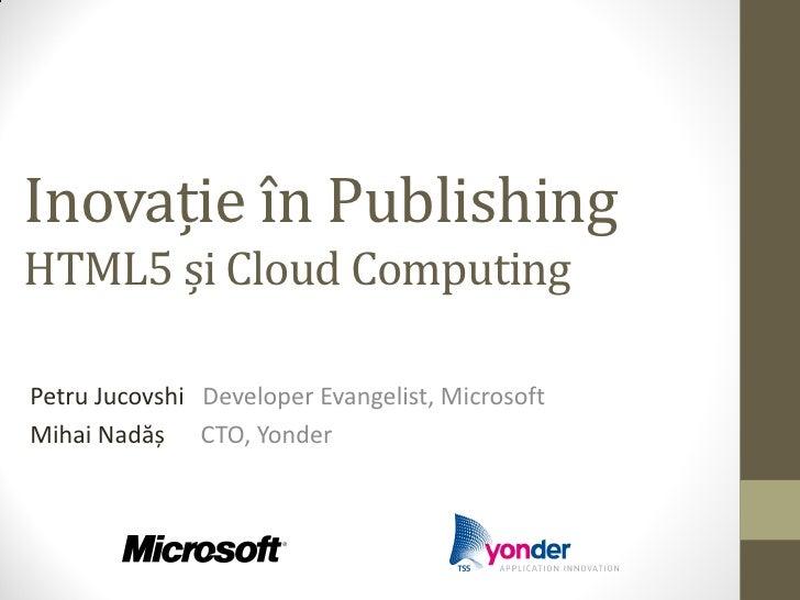 Inovație în PublishingHTML5 și Cloud ComputingPetru Jucovshi Developer Evangelist, MicrosoftMihai Nadăș CTO, Yonder