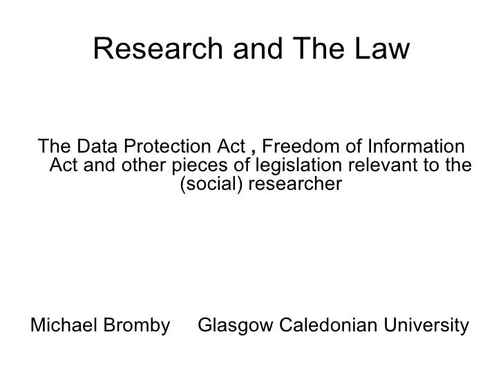 Research and The Law <ul><li>The Data Protection Act  ,  Freedom of Information Act and other pieces of legislation releva...