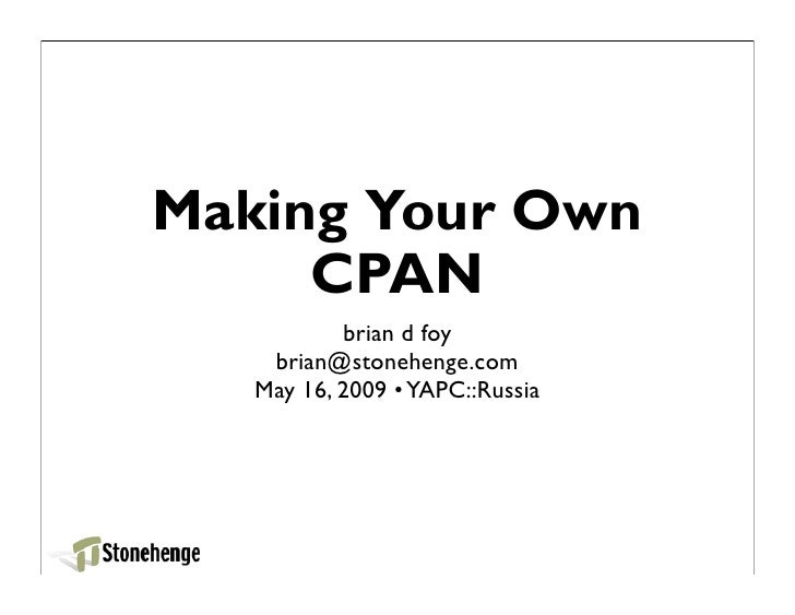 Making Your Own      CPAN            brian d foy     brian@stonehenge.com    May 16, 2009 • YAPC::Russia