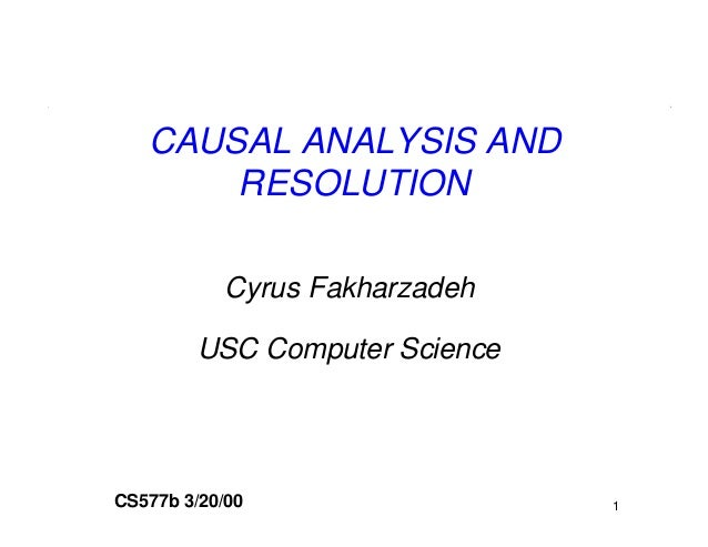 CAUSAL ANALYSIS AND       RESOLUTION           Cyrus Fakharzadeh        USC Computer ScienceCS577b 3/20/00                 1