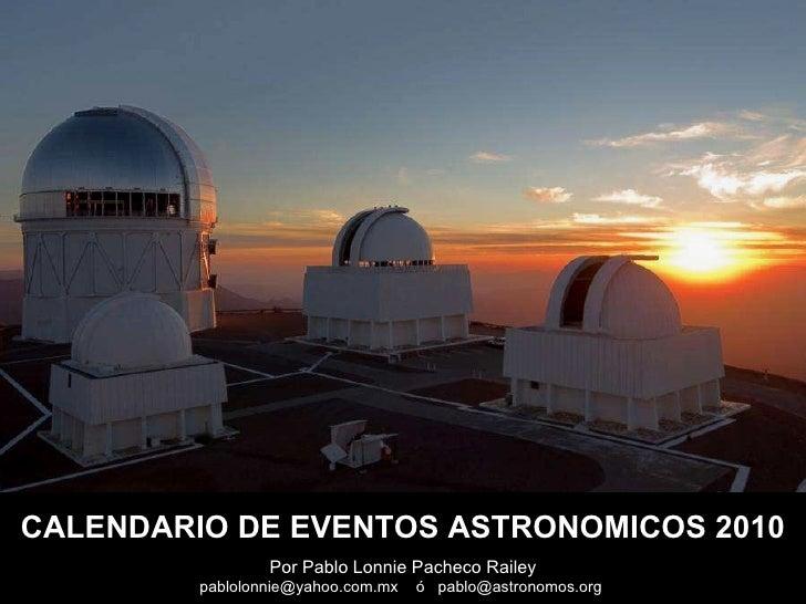Por Pablo Lonnie Pacheco Railey pablolonnie@yahoo.com.mx  ó  pablo@astronomos.org  CALENDARIO DE EVENTOS ASTRONOMICOS 2010