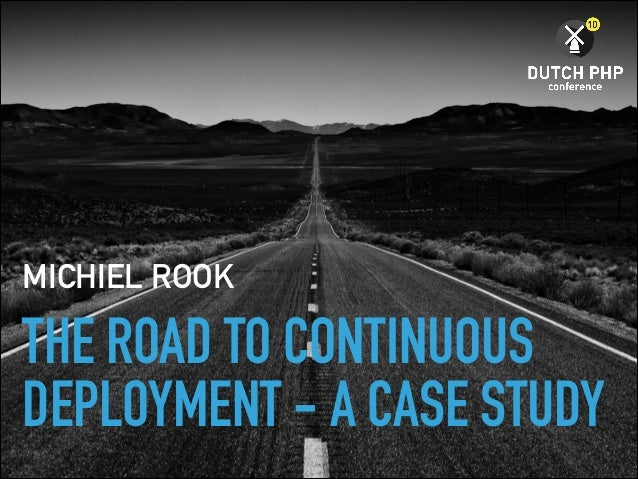 THE ROAD TO CONTINUOUS DEPLOYMENT - A CASE STUDY MICHIEL ROOK
