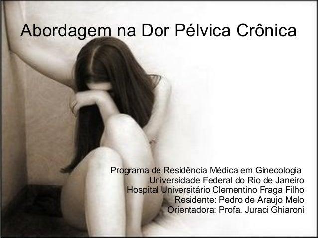 Abordagem na Dor Pélvica Crônica Programa de Residência Médica em Ginecologia Universidade Federal do Rio de Janeiro Hospi...