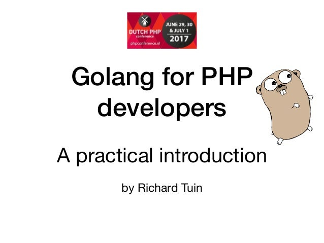 Golang for PHP developers A practical introduction    by Richard Tuin