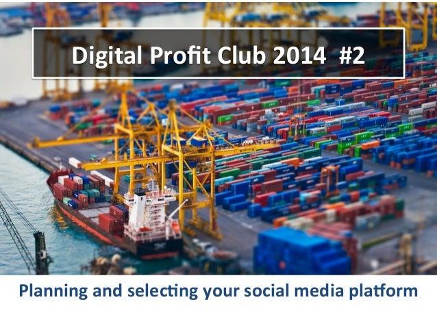 Digital  Profit  Club  2014    #2    Planning  and  selec9ng  your  social  media  pla=orm