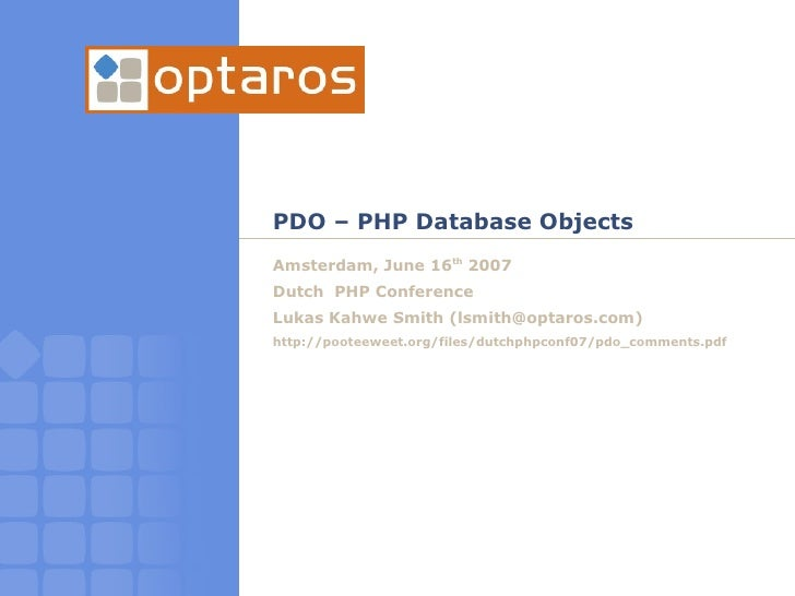 PDO – PHP Database Objects Amsterdam, June 16th 2007 Dutch PHP Conference Lukas Kahwe Smith (lsmith@optaros.com) http://po...