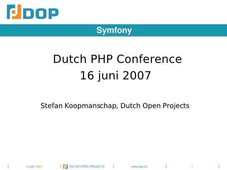 Symfony                   Dutch PHP Conference                     16 juni 2007             Stefan Koopmanschap, Dutch Ope...