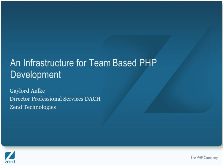 An Infrastructure for Team Based PHP Development Gaylord Aulke Director Professional Services DACH Zend Technologies