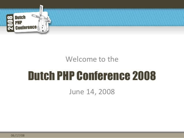 Dutch PHP Conference 2008 Welcome to the June 14, 2008 06/17/08
