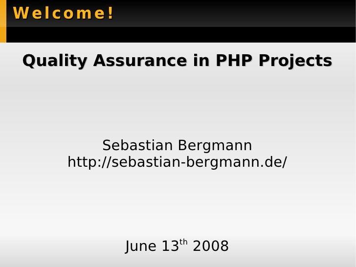 Welcome!  Quality Assurance in PHP Projects              Sebastian Bergmann     http://sebastian-bergmann.de/             ...