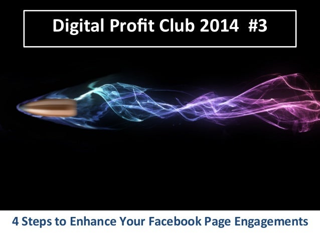 Digital  Profit  Club  2014    #3    4  Steps  to  Enhance  Your  Facebook  Page  Engagements